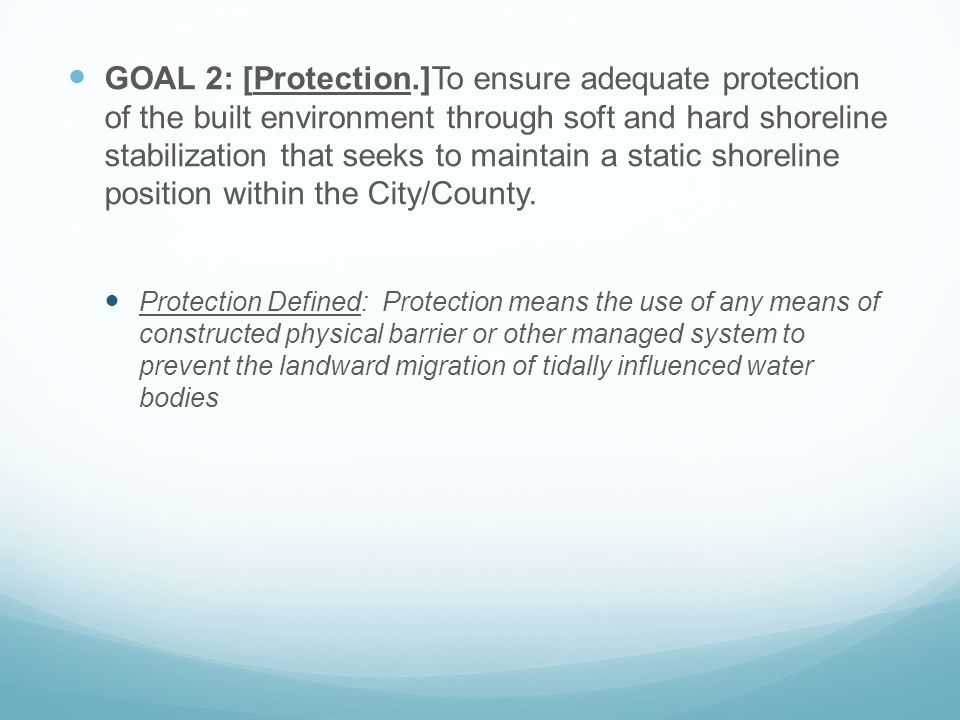 GOAL 2: [Protection.]To ensure adequate protection of the built environment through soft and hard shoreline stabilization that seeks to maintain a static shoreline position within the City/County.